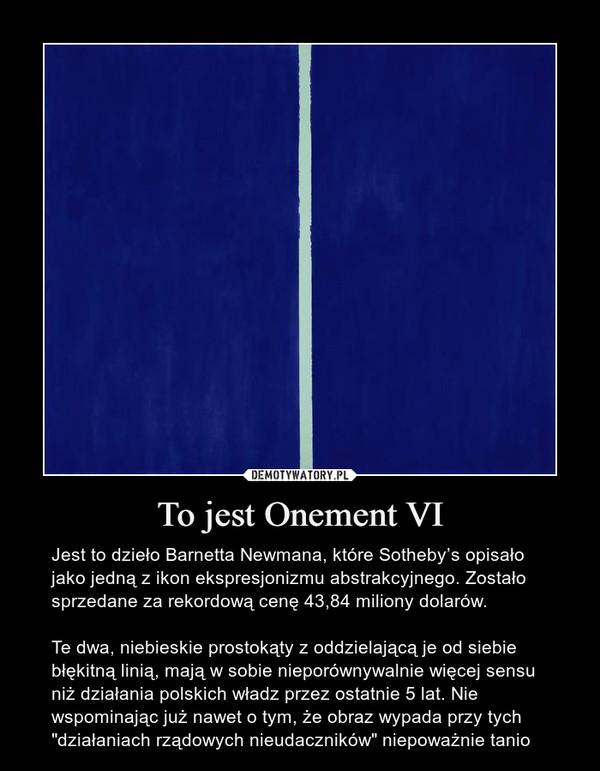 """To jest Onement VI – Jest to dzieło Barnetta Newmana, które Sotheby's opisało jako jedną z ikon ekspresjonizmu abstrakcyjnego. Zostało sprzedane za rekordową cenę 43,84 miliony dolarów.Te dwa, niebieskie prostokąty z oddzielającą je od siebie błękitną linią, mają w sobie nieporównywalnie więcej sensu niż działania polskich władz przez ostatnie 5 lat. Nie wspominając już nawet o tym, że obraz wypada przy tych """"działaniach rządowych nieudaczników"""" niepoważnie tanio"""