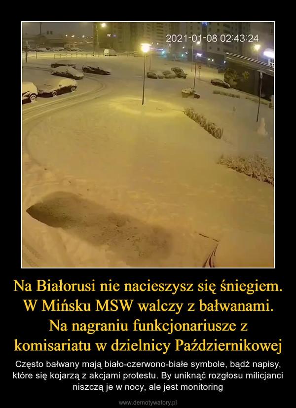 Na Białorusi nie nacieszysz się śniegiem. W Mińsku MSW walczy z bałwanami. Na nagraniu funkcjonariusze z komisariatu w dzielnicy Październikowej – Często bałwany mają biało-czerwono-białe symbole, bądź napisy, które się kojarzą z akcjami protestu. By uniknąć rozgłosu milicjanci niszczą je w nocy, ale jest monitoring