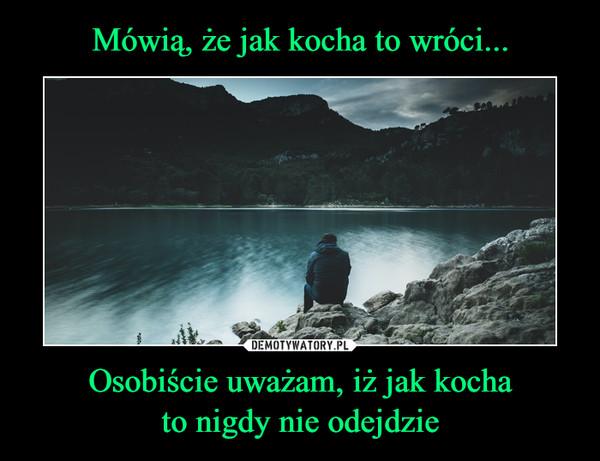 Osobiście uważam, iż jak kochato nigdy nie odejdzie –