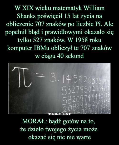 W XIX wieku matematyk William Shanks poświęcił 15 lat życia na obliczenie 707 znaków po liczbie Pi. Ale popełnił błąd i prawidłowymi okazało się tylko 527 znaków. W 1958 roku komputer IBMu obliczył te 707 znaków w ciągu 40 sekund MORAŁ: bądź gotów na to,  że dzieło twojego życia może  okazać się nic nie warte