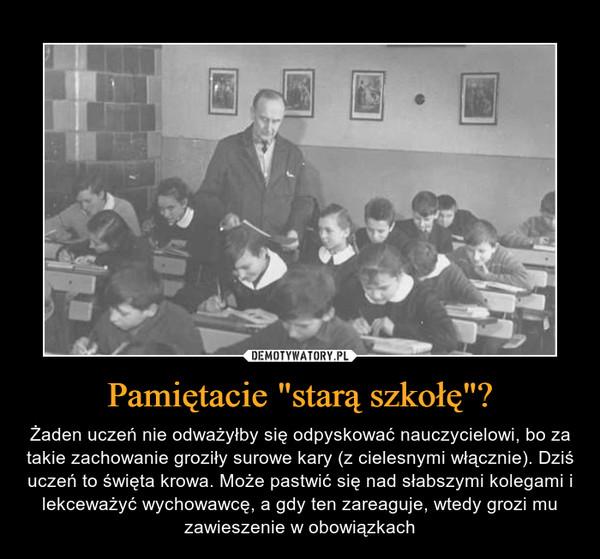 """Pamiętacie """"starą szkołę""""? – Żaden uczeń nie odważyłby się odpyskować nauczycielowi, bo za takie zachowanie groziły surowe kary (z cielesnymi włącznie). Dziś uczeń to święta krowa. Może pastwić się nad słabszymi kolegami i lekceważyć wychowawcę, a gdy ten zareaguje, wtedy grozi mu zawieszenie w obowiązkach"""
