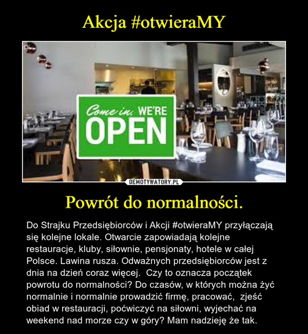 Powrót do normalności. – Do Strajku Przedsiębiorców i Akcji #otwieraMY przyłączają się kolejne lokale. Otwarcie zapowiadają kolejne restauracje, kluby, siłownie, pensjonaty, hotele w całej Polsce. Lawina rusza. Odważnych przedsiębiorców jest z dnia na dzień coraz więcej.  Czy to oznacza początek powrotu do normalności? Do czasów, w których można żyć normalnie i normalnie prowadzić firmę, pracować,  zjeść obiad w restauracji, poćwiczyć na siłowni, wyjechać na weekend nad morze czy w góry? Mam nadzieję że tak.