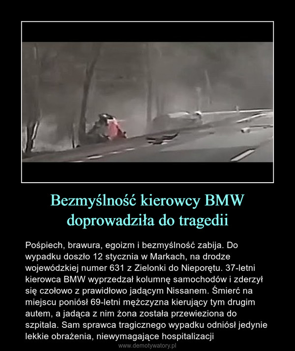 Bezmyślność kierowcy BMW doprowadziła do tragedii – Pośpiech, brawura, egoizm i bezmyślność zabija. Do wypadku doszło 12 stycznia w Markach, na drodze wojewódzkiej numer 631 z Zielonki do Nieporętu. 37-letni kierowca BMW wyprzedzał kolumnę samochodów i zderzył się czołowo z prawidłowo jadącym Nissanem. Śmierć na miejscu poniósł 69-letni mężczyzna kierujący tym drugim autem, a jadąca z nim żona została przewieziona do szpitala. Sam sprawca tragicznego wypadku odniósł jedynie lekkie obrażenia, niewymagające hospitalizacji