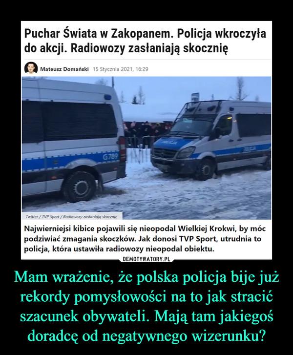 Mam wrażenie, że polska policja bije już rekordy pomysłowości na to jak stracić szacunek obywateli. Mają tam jakiegoś doradcę od negatywnego wizerunku? –  Puchar Świata w Zakopanem. Policja wkroczyłado akcji. Radiowozy zasłaniają skocznięMateusz Domański 15 Stycznia 2021, 16:29ADICAOUCKG789Twitter / TVP Sport / Radiowozy zastaniają skocznięNajwierniejsi kibice pojawili się nieopodal Wielkiej Krokwi, by mócpodziwiać zmagania skoczków. Jak donosi TVP Sport, utrudnia topolicja, która ustawiła radiowozy nieopodal obiektu.DEMOTYWATORY.PLMam wrażenie, że polska policja bije jużrekordy pomysłowości na to jak stracićszacunek obywateli. Mają tam jakiegośdoradcę od negatywnego wizerunku?