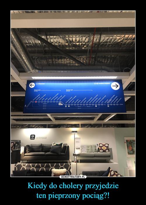 Kiedy do cholery przyjedzie ten pieprzony pociąg?!