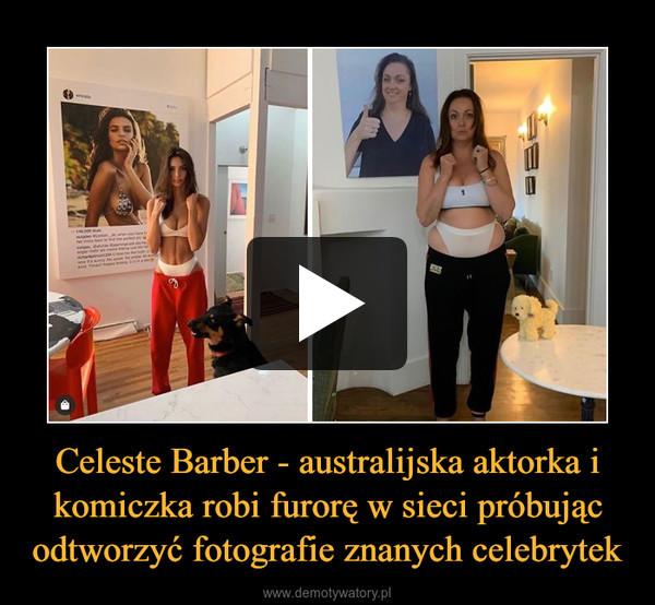 Celeste Barber - australijska aktorka i komiczka robi furorę w sieci próbując odtworzyć fotografie znanych celebrytek –