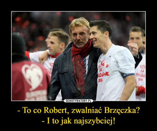 - To co Robert, zwalniać Brzęczka? - I to jak najszybciej!