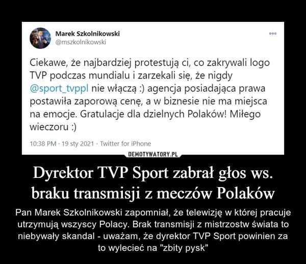 """Dyrektor TVP Sport zabrał głos ws. braku transmisji z meczów Polaków – Pan Marek Szkolnikowski zapomniał, że telewizję w której pracuje utrzymują wszyscy Polacy. Brak transmisji z mistrzostw świata to niebywały skandal - uważam, że dyrektor TVP Sport powinien za to wylecieć na """"zbity pysk"""" Ciekawe, że najbardziej protestują ci, co zakrywali logo TVP podczas mundialu i zarzekali się, że nigdy @sport_typpl nie włączą :) agencja posiadająca prawa postawiła zaporową cenę, a w biznesie nie ma miejsca na emocje. Gratulacje dla dzielnych Polaków! Miłego wieczoru :)"""