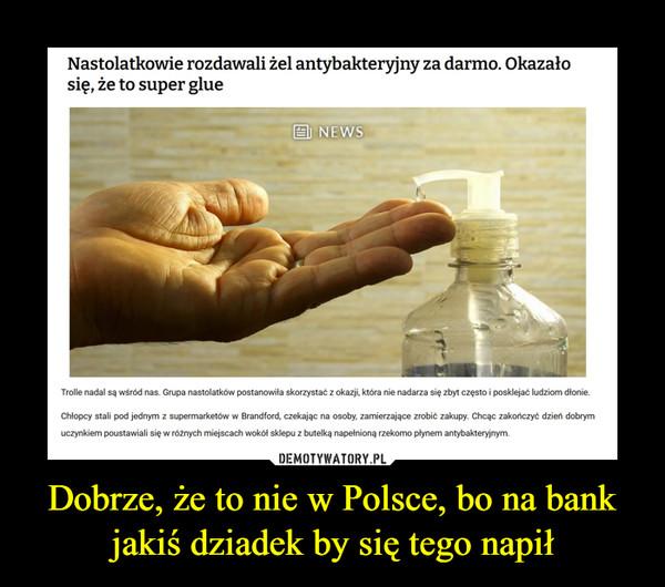 Dobrze, że to nie w Polsce, bo na bank jakiś dziadek by się tego napił –