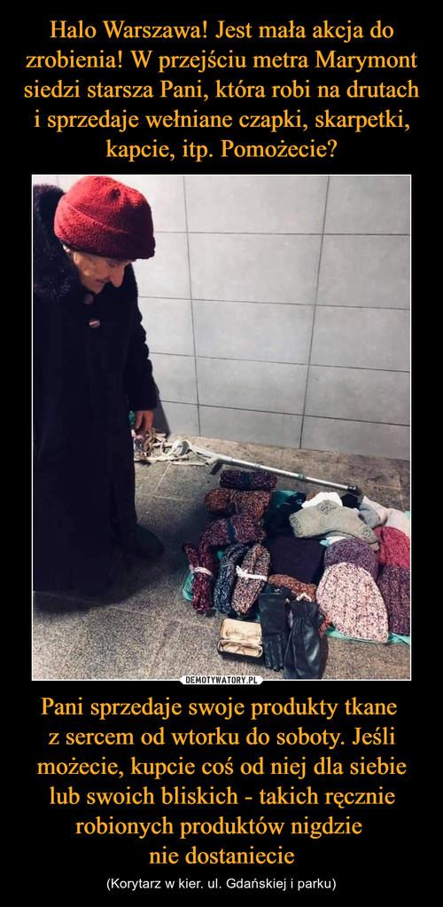 Halo Warszawa! Jest mała akcja do zrobienia! W przejściu metra Marymont siedzi starsza Pani, która robi na drutach i sprzedaje wełniane czapki, skarpetki, kapcie, itp. Pomożecie? Pani sprzedaje swoje produkty tkane  z sercem od wtorku do soboty. Jeśli możecie, kupcie coś od niej dla siebie lub swoich bliskich - takich ręcznie robionych produktów nigdzie  nie dostaniecie