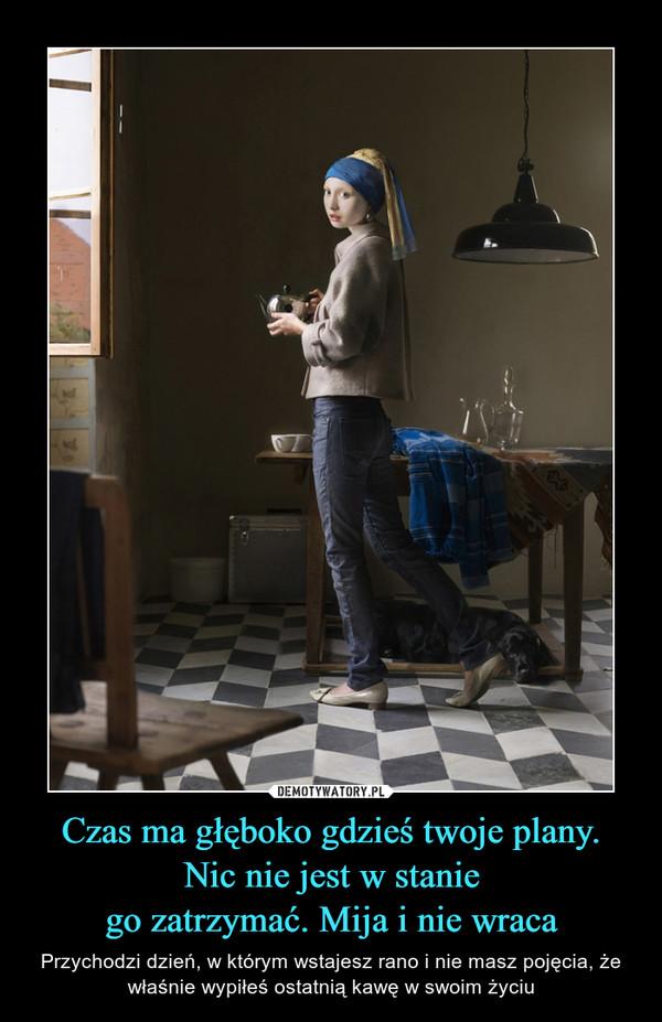 Czas ma głęboko gdzieś twoje plany.Nic nie jest w staniego zatrzymać. Mija i nie wraca – Przychodzi dzień, w którym wstajesz rano i nie masz pojęcia, że właśnie wypiłeś ostatnią kawę w swoim życiu