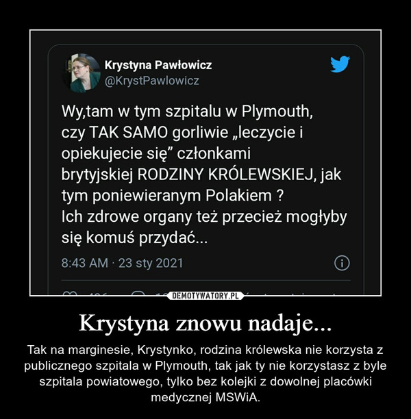 Krystyna znowu nadaje... – Tak na marginesie, Krystynko, rodzina królewska nie korzysta z publicznego szpitala w Plymouth, tak jak ty nie korzystasz z byle szpitala powiatowego, tylko bez kolejki z dowolnej placówki medycznej MSWiA.