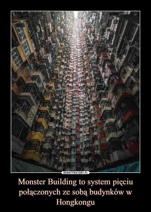 Monster Building to system pięciu połączonych ze sobą budynkóww Hongkongu –