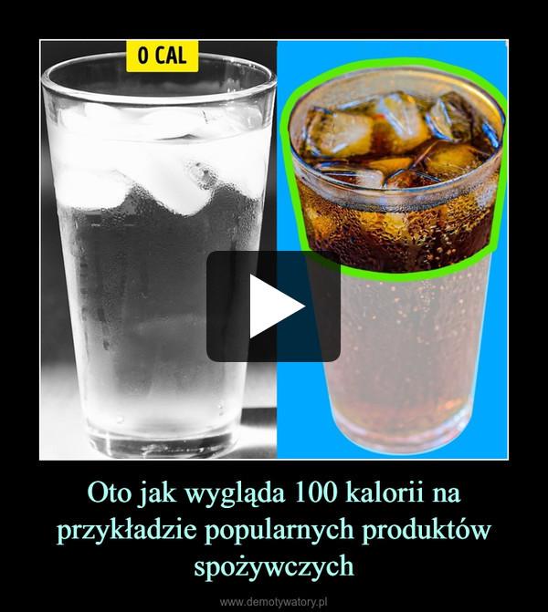 Oto jak wygląda 100 kalorii na przykładzie popularnych produktów spożywczych –