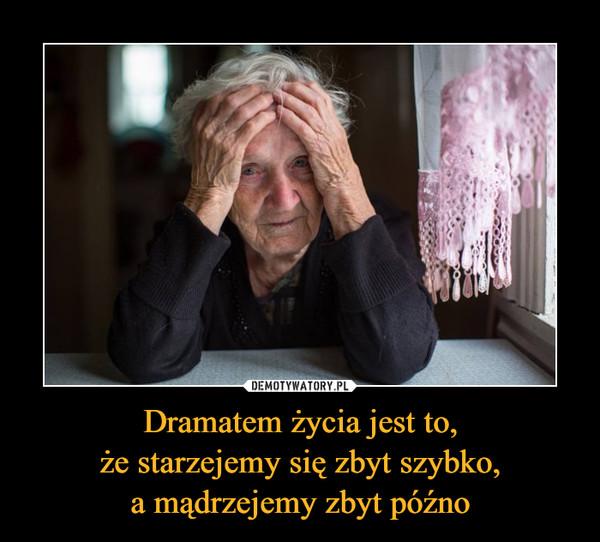 Dramatem życia jest to,że starzejemy się zbyt szybko,a mądrzejemy zbyt późno –