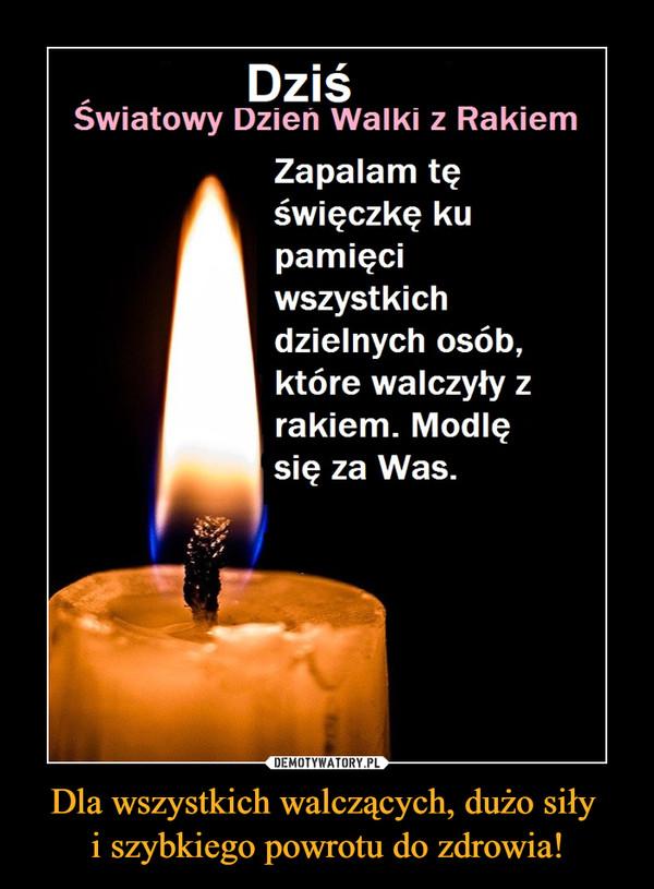 Dla wszystkich walczących, dużo siły i szybkiego powrotu do zdrowia! –  Dziś Światowy Dzień Walki z Rakiem Zapalam tę świeczkę ku pamięci wszystkich dzielnych osób, które walczyły z rakiem. Modlę się za Was.