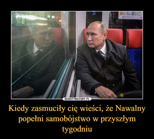 Kiedy zasmuciły cię wieści, że Nawalny popełni samobójstwo w przyszłym tygodniu –