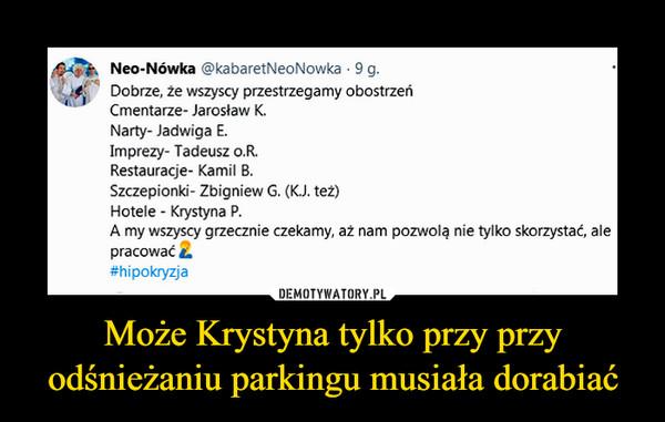"""Może Krystyna tylko przy przy odśnieżaniu parkingu musiała dorabiać –  Neo-Nówka @kabaretNeoNowka • 9 g. (.^c ,p),4 Dobrze, że wszyscy przestrzegamy obostrzeń 4"""" Cmentarze- Jarosław K. Narty- Jadwiga E. Imprezy- Tadeusz o.R. Restauracje- Kamil B. Szczepionki- Zbigniew G. (K.J. też) Hotele - Krystyna P. A my wszyscy grzecznie czekamy, aż nam pozwolą nie tylko skorzystać, ale pracować a #hipokryzja"""
