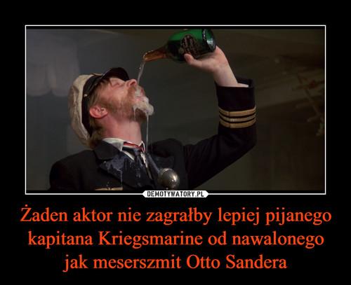Żaden aktor nie zagrałby lepiej pijanego kapitana Kriegsmarine od nawalonego jak meserszmit Otto Sandera