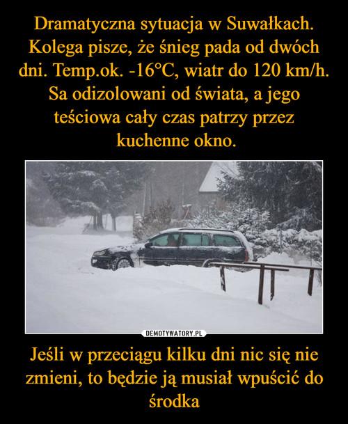 Dramatyczna sytuacja w Suwałkach. Kolega pisze, że śnieg pada od dwóch dni. Temp.ok. -16°C, wiatr do 120 km/h. Sa odizolowani od świata, a jego teściowa cały czas patrzy przez  kuchenne okno. Jeśli w przeciągu kilku dni nic się nie zmieni, to będzie ją musiał wpuścić do środka