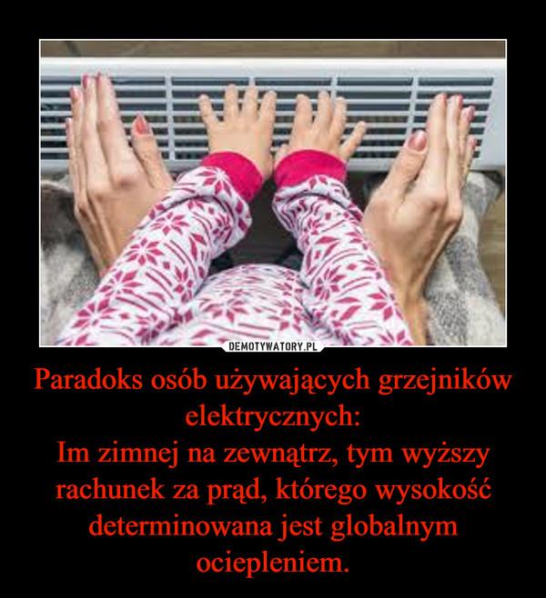 Paradoks osób używających grzejników elektrycznych:Im zimnej na zewnątrz, tym wyższy rachunek za prąd, którego wysokość determinowana jest globalnym ociepleniem. –