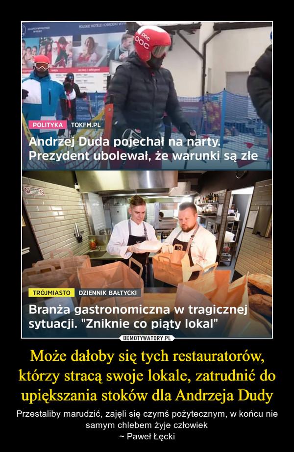 Może dałoby się tych restauratorów, którzy stracą swoje lokale, zatrudnić do upiększania stoków dla Andrzeja Dudy – Przestaliby marudzić, zajęli się czymś pożytecznym, w końcu nie samym chlebem żyje człowiek~ Paweł Łęcki