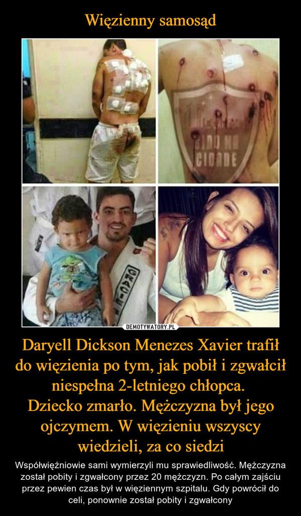 Daryell Dickson Menezes Xavier trafił do więzienia po tym, jak pobił i zgwałcił niespełna 2-letniego chłopca. Dziecko zmarło. Mężczyzna był jego ojczymem. W więzieniu wszyscy wiedzieli, za co siedzi – Współwięźniowie sami wymierzyli mu sprawiedliwość. Mężczyzna został pobity i zgwałcony przez 20 mężczyzn. Po całym zajściu przez pewien czas był w więziennym szpitalu. Gdy powrócił do celi, ponownie został pobity i zgwałcony