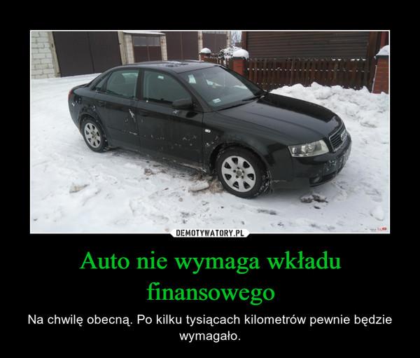 Auto nie wymaga wkładu finansowego – Na chwilę obecną. Po kilku tysiącach kilometrów pewnie będzie wymagało.