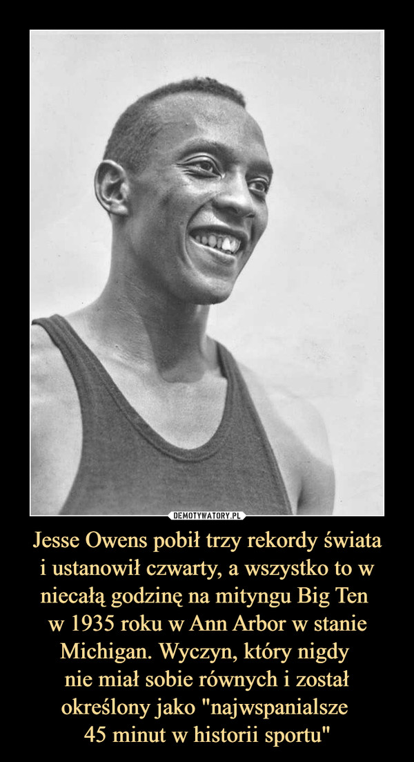 """Jesse Owens pobił trzy rekordy światai ustanowił czwarty, a wszystko to w niecałą godzinę na mityngu Big Ten w 1935 roku w Ann Arbor w stanie Michigan. Wyczyn, który nigdy nie miał sobie równych i został określony jako """"najwspanialsze 45 minut w historii sportu"""" –"""