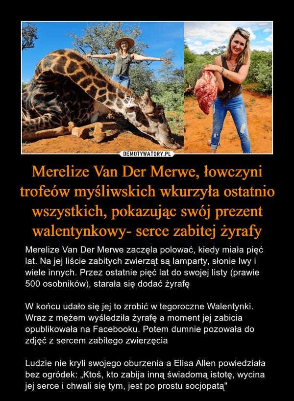 """Merelize Van Der Merwe, łowczyni trofeów myśliwskich wkurzyła ostatnio wszystkich, pokazując swój prezent walentynkowy- serce zabitej żyrafy – Merelize Van Der Merwe zaczęla polować, kiedy miała pięć lat. Na jej liście zabitych zwierząt są lamparty, słonie lwy i wiele innych. Przez ostatnie pięć lat do swojej listy (prawie 500 osobników), starała się dodać żyrafęW końcu udało się jej to zrobić w tegoroczne Walentynki. Wraz z mężem wyśledziła żyrafę a moment jej zabicia opublikowała na Facebooku. Potem dumnie pozowała do zdjęć z sercem zabitego zwierzęciaLudzie nie kryli swojego oburzenia a Elisa Allen powiedziała bez ogródek: """"Ktoś, kto zabija inną świadomą istotę, wycina jej serce i chwali się tym, jest po prostu socjopatą"""""""