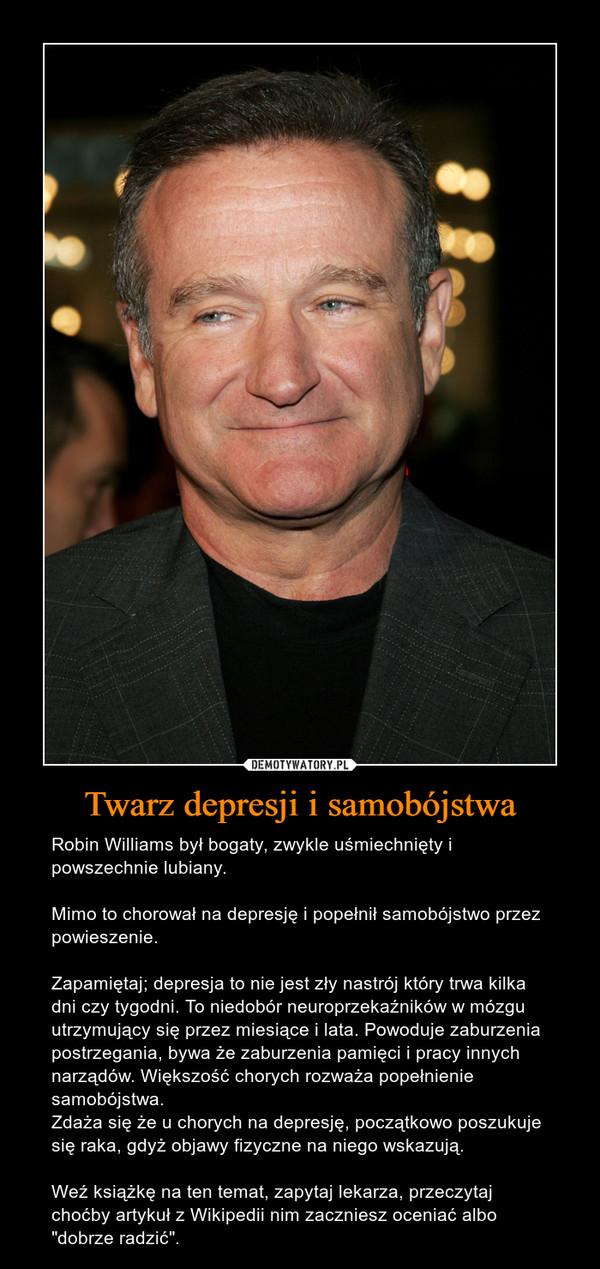 """Twarz depresji i samobójstwa – Robin Williams był bogaty, zwykle uśmiechnięty i powszechnie lubiany.Mimo to chorował na depresję i popełnił samobójstwo przez powieszenie.Zapamiętaj; depresja to nie jest zły nastrój który trwa kilka dni czy tygodni. To niedobór neuroprzekaźników w mózgu utrzymujący się przez miesiące i lata. Powoduje zaburzenia postrzegania, bywa że zaburzenia pamięci i pracy innych narządów. Większość chorych rozważa popełnienie samobójstwa. Zdaża się że u chorych na depresję, początkowo poszukuje się raka, gdyż objawy fizyczne na niego wskazują.Weź książkę na ten temat, zapytaj lekarza, przeczytaj choćby artykuł z Wikipedii nim zaczniesz oceniać albo """"dobrze radzić""""."""