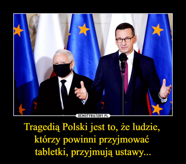 Tragedią Polski jest to, że ludzie, którzy powinni przyjmować tabletki, przyjmują ustawy... –