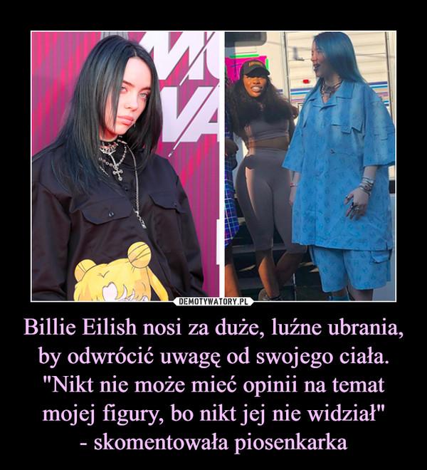"""Billie Eilish nosi za duże, luźne ubrania, by odwrócić uwagę od swojego ciała. """"Nikt nie może mieć opinii na temat mojej figury, bo nikt jej nie widział""""- skomentowała piosenkarka –"""