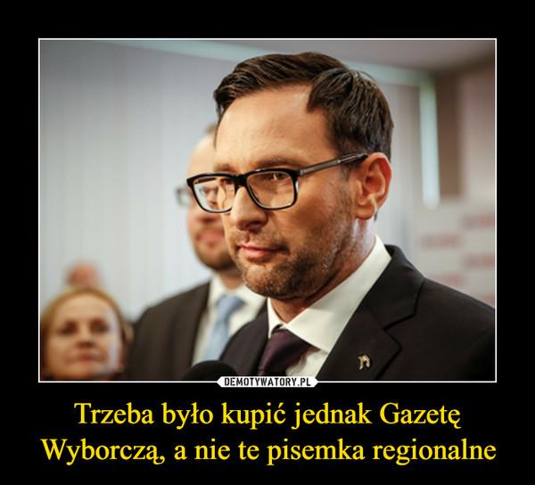 Trzeba było kupić jednak Gazetę Wyborczą, a nie te pisemka regionalne –