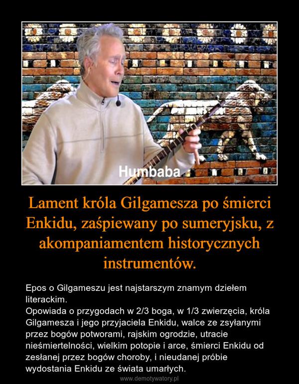 Lament króla Gilgamesza po śmierci Enkidu, zaśpiewany po sumeryjsku, z akompaniamentem historycznych instrumentów. – Epos o Gilgameszu jest najstarszym znamym dziełem literackim.Opowiada o przygodach w 2/3 boga, w 1/3 zwierzęcia, króla Gilgamesza i jego przyjaciela Enkidu, walce ze zsyłanymi przez bogów potworami, rajskim ogrodzie, utracie nieśmiertelności, wielkim potopie i arce, śmierci Enkidu od zesłanej przez bogów choroby, i nieudanej próbie wydostania Enkidu ze świata umarłych.