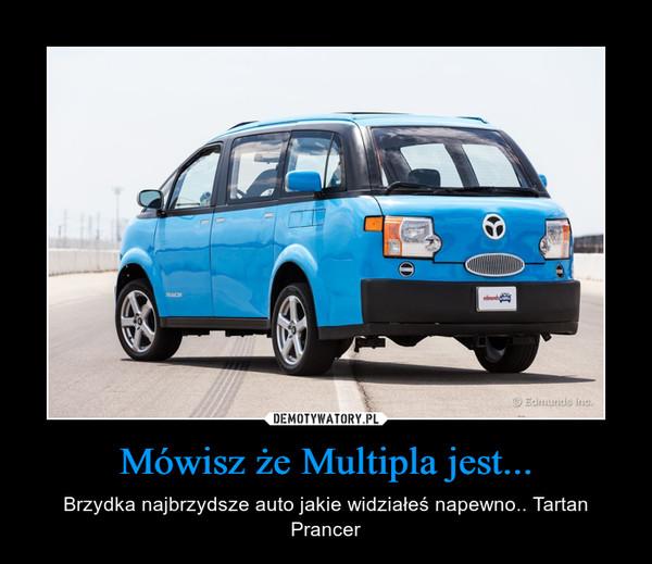 Mówisz że Multipla jest... – Brzydka najbrzydsze auto jakie widziałeś napewno.. Tartan Prancer