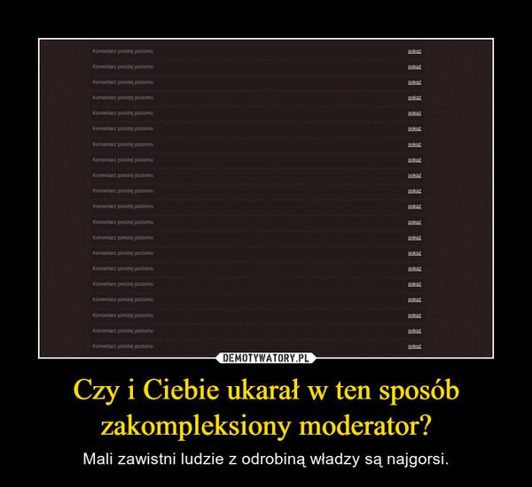 Czy i Ciebie ukarałw ten sposób zakompleksiony moderator? – Mali zawistni ludzie z odrobiną władzy są najgorsi.