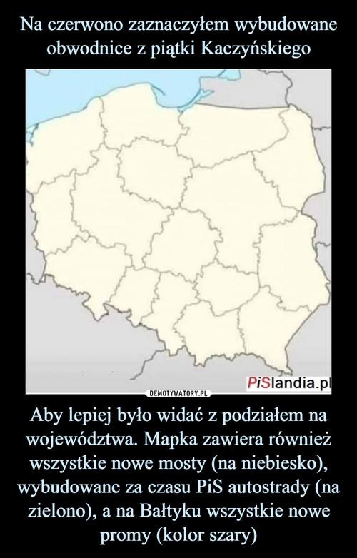 Na czerwono zaznaczyłem wybudowane obwodnice z piątki Kaczyńskiego Aby lepiej było widać z podziałem na województwa. Mapka zawiera również wszystkie nowe mosty (na niebiesko), wybudowane za czasu PiS autostrady (na zielono), a na Bałtyku wszystkie nowe promy (kolor szary)