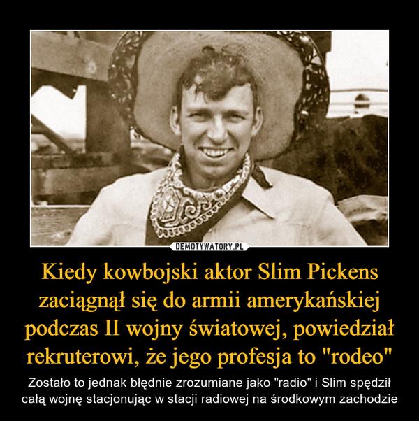 """Kiedy kowbojski aktor Slim Pickens zaciągnął się do armii amerykańskiej podczas II wojny światowej, powiedział rekruterowi, że jego profesja to """"rodeo"""" – Zostało to jednak błędnie zrozumiane jako """"radio"""" i Slim spędził całą wojnę stacjonując w stacji radiowej na środkowym zachodzie"""