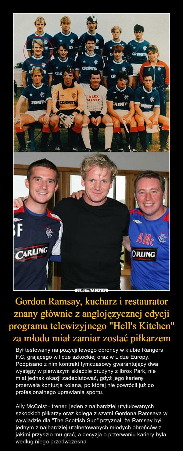 """Gordon Ramsay, kucharz i restaurator znany głównie z anglojęzycznej edycji programu telewizyjnego """"Hell's Kitchen"""" za młodu miał zamiar zostać piłkarzem – Był testowany na pozycji lewego obrońcy w klubie Rangers F.C, grającego w lidze szkockiej oraz w Lidze Europy. Podpisano z nim kontrakt tymczasowy gwarantujący dwa występy w pierwszym składzie drużyny z Ibrox Park, nie miał jednak okazji zadebiutować, gdyż jego karierę przerwała kontuzja kolana, po której nie powrócił już do profesjonalnego uprawiania sportu.Ally McCoist - trener, jeden z najbardziej utytułowanych szkockich piłkarzy oraz kolega z szatni Gordona Ramsaya w wywiadzie dla """"The Scottish Sun"""" przyznał, że Ramsay był jednym z najbardziej utalnetowanych młodych obrońców z jakimi przyszło mu grać, a decyzja o przerwaniu kariery była według niego przedwczesna"""