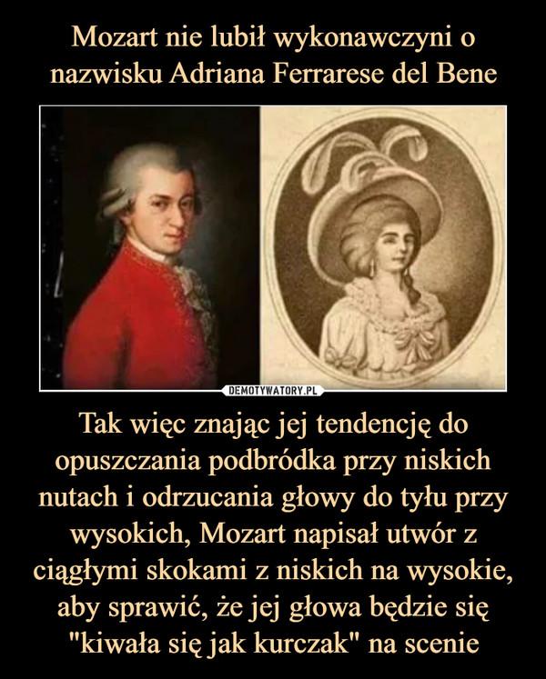 """Tak więc znając jej tendencję do opuszczania podbródka przy niskich nutach i odrzucania głowy do tyłu przy wysokich, Mozart napisał utwór z ciągłymi skokami z niskich na wysokie, aby sprawić, że jej głowa będzie się """"kiwała się jak kurczak"""" na scenie –"""