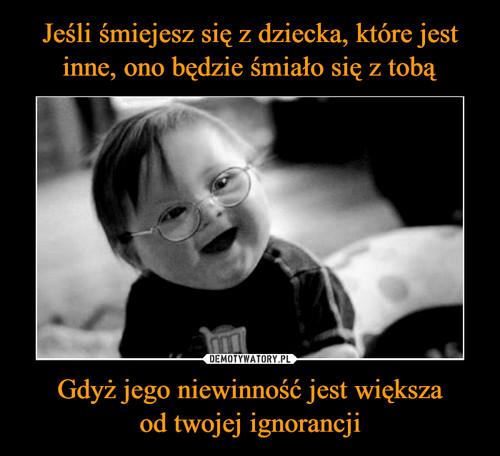 Jeśli śmiejesz się z dziecka, które jest inne, ono będzie śmiało się z tobą Gdyż jego niewinność jest większa od twojej ignorancji