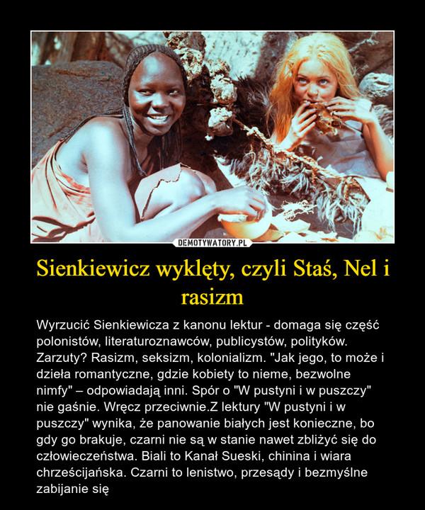 """Sienkiewicz wyklęty, czyli Staś, Nel i rasizm – Wyrzucić Sienkiewicza z kanonu lektur - domaga się część polonistów, literaturoznawców, publicystów, polityków. Zarzuty? Rasizm, seksizm, kolonializm. """"Jak jego, to może i dzieła romantyczne, gdzie kobiety to nieme, bezwolne nimfy"""" – odpowiadają inni. Spór o """"W pustyni i w puszczy"""" nie gaśnie. Wręcz przeciwnie.Z lektury """"W pustyni i w puszczy"""" wynika, że panowanie białych jest konieczne, bo gdy go brakuje, czarni nie są w stanie nawet zbliżyć się do człowieczeństwa. Biali to Kanał Sueski, chinina i wiara chrześcijańska. Czarni to lenistwo, przesądy i bezmyślne zabijanie się"""