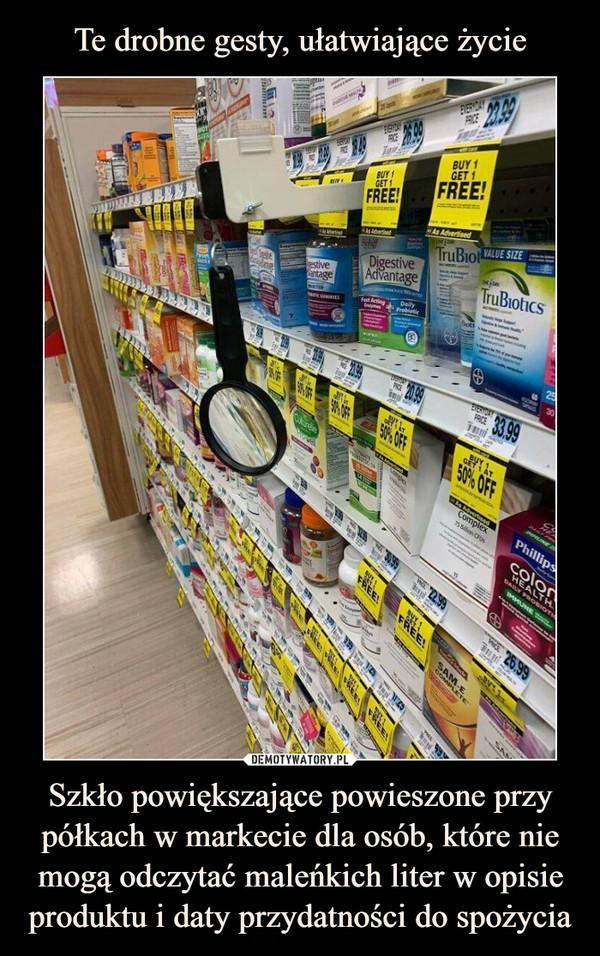 Szkło powiększające powieszone przy półkach w markecie dla osób, które nie mogą odczytać maleńkich liter w opisie produktu i daty przydatności do spożycia –