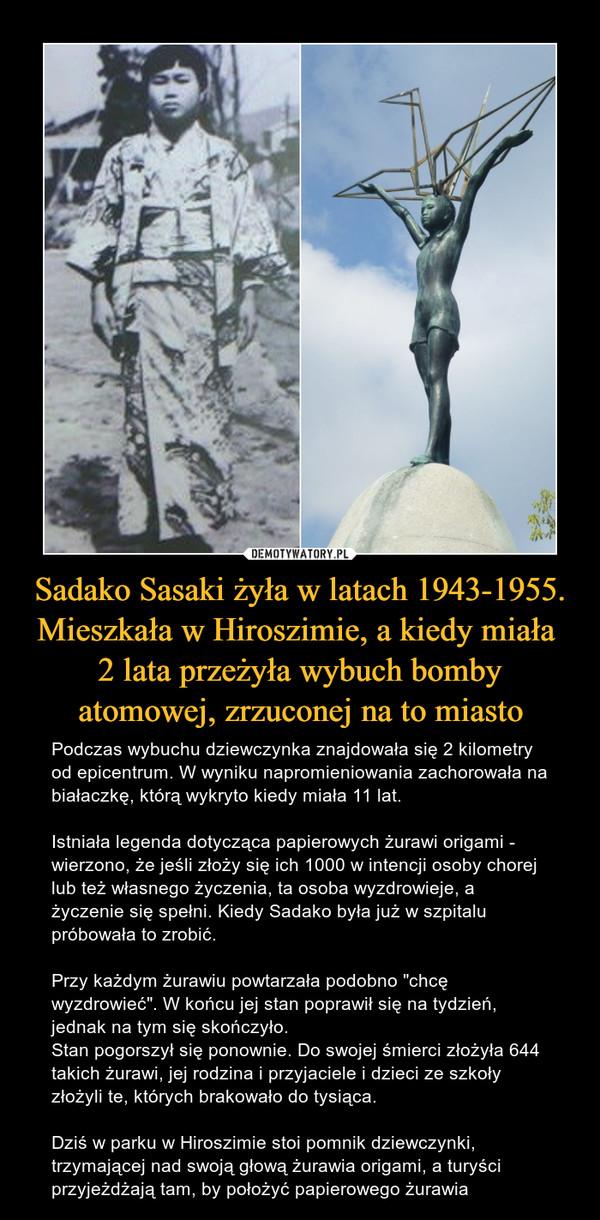 """Sadako Sasaki żyła w latach 1943-1955. Mieszkała w Hiroszimie, a kiedy miała 2 lata przeżyła wybuch bomby atomowej, zrzuconej na to miasto – Podczas wybuchu dziewczynka znajdowała się 2 kilometry od epicentrum. W wyniku napromieniowania zachorowała na białaczkę, którą wykryto kiedy miała 11 lat. Istniała legenda dotycząca papierowych żurawi origami - wierzono, że jeśli złoży się ich 1000 w intencji osoby chorej lub też własnego życzenia, ta osoba wyzdrowieje, a życzenie się spełni. Kiedy Sadako była już w szpitalu próbowała to zrobić. Przy każdym żurawiu powtarzała podobno """"chcę wyzdrowieć"""". W końcu jej stan poprawił się na tydzień, jednak na tym się skończyło. Stan pogorszył się ponownie. Do swojej śmierci złożyła 644 takich żurawi, jej rodzina i przyjaciele i dzieci ze szkoły złożyli te, których brakowało do tysiąca. Dziś w parku w Hiroszimie stoi pomnik dziewczynki, trzymającej nad swoją głową żurawia origami, a turyści przyjeżdżają tam, by położyć papierowego żurawia"""
