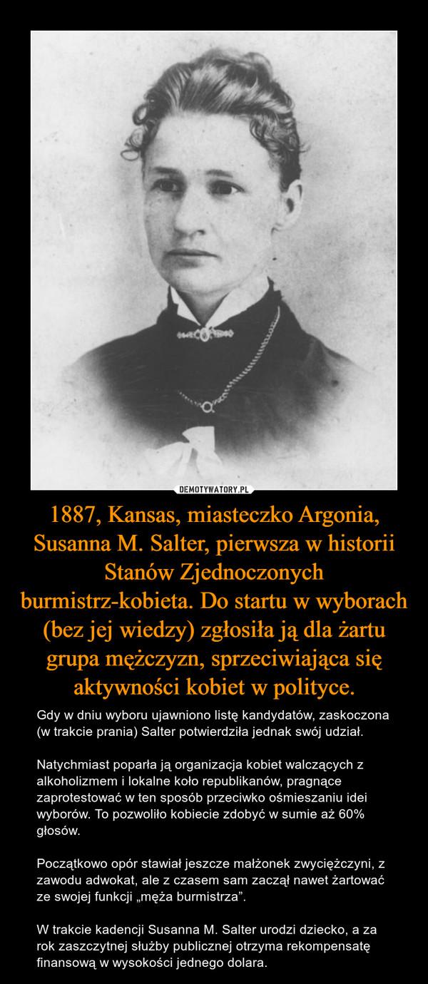"""1887, Kansas, miasteczko Argonia, Susanna M. Salter, pierwsza w historii Stanów Zjednoczonych burmistrz-kobieta. Do startu w wyborach (bez jej wiedzy) zgłosiła ją dla żartu grupa mężczyzn, sprzeciwiająca się aktywności kobiet w polityce. – Gdy w dniu wyboru ujawniono listę kandydatów, zaskoczona (w trakcie prania) Salter potwierdziła jednak swój udział. Natychmiast poparła ją organizacja kobiet walczących z alkoholizmem i lokalne koło republikanów, pragnące zaprotestować w ten sposób przeciwko ośmieszaniu idei wyborów. To pozwoliło kobiecie zdobyć w sumie aż 60% głosów. Początkowo opór stawiał jeszcze małżonek zwyciężczyni, z zawodu adwokat, ale z czasem sam zaczął nawet żartować ze swojej funkcji """"męża burmistrza"""". W trakcie kadencji Susanna M. Salter urodzi dziecko, a za rok zaszczytnej służby publicznej otrzyma rekompensatę finansową w wysokości jednego dolara."""