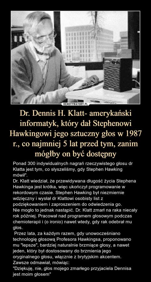 Dr. Dennis H. Klatt- amerykański informatyk, który dał Stephenowi Hawkingowi jego sztuczny głos w 1987 r., co najmniej 5 lat przed tym, zanim mógłby on być dostępny