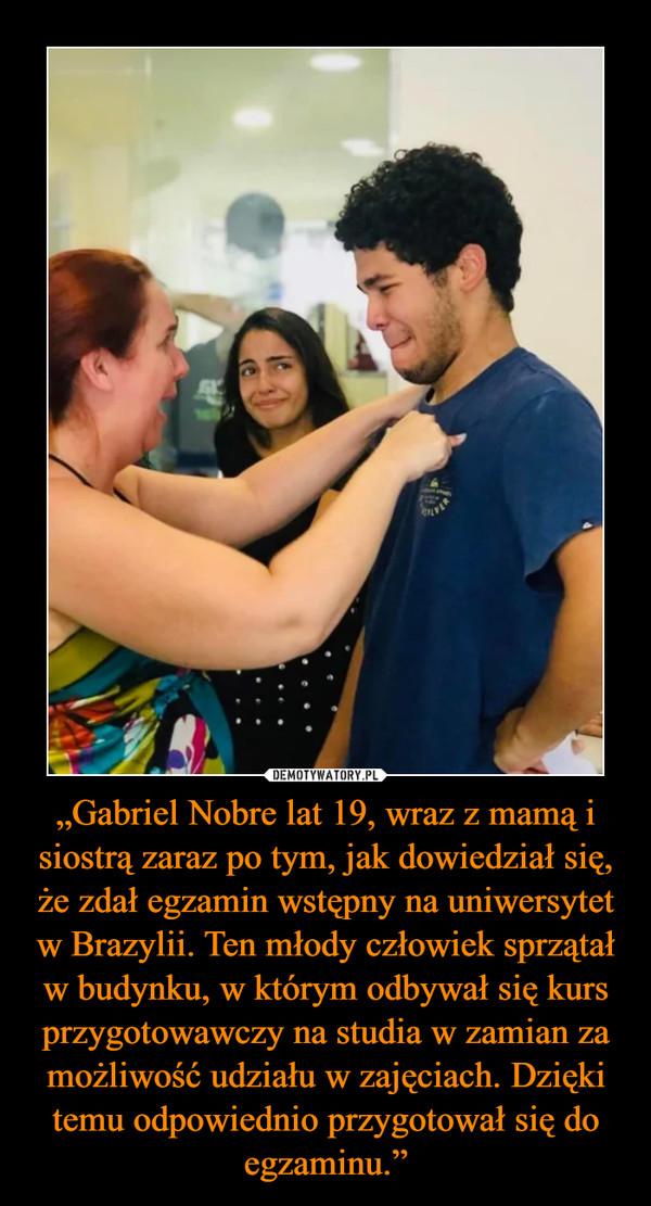 """""""Gabriel Nobre lat 19, wraz z mamą i siostrą zaraz po tym, jak dowiedział się, że zdał egzamin wstępny na uniwersytet w Brazylii. Ten młody człowiek sprzątał w budynku, w którym odbywał się kurs przygotowawczy na studia w zamian za możliwość udziału w zajęciach. Dzięki temu odpowiednio przygotował się do egzaminu."""" –"""