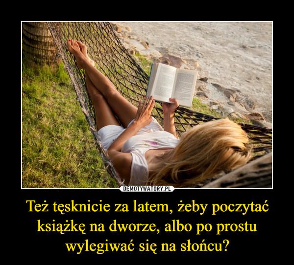 Też tęsknicie za latem, żeby poczytać książkę na dworze, albo po prostu wylegiwać się na słońcu? –