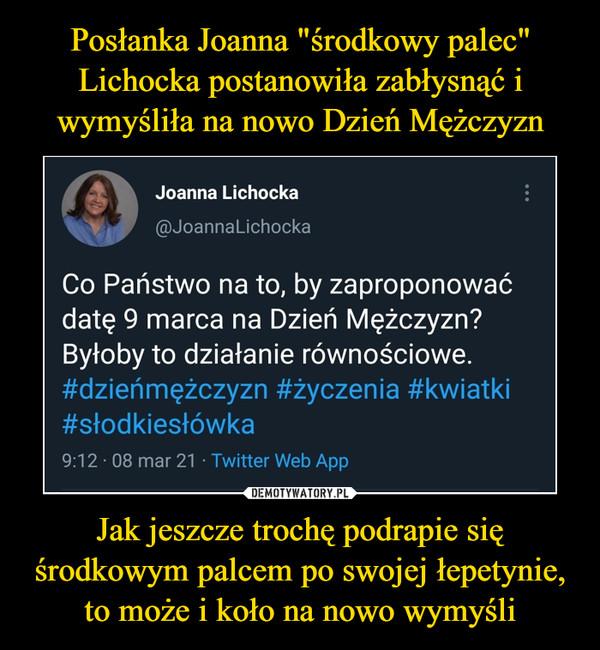 Jak jeszcze trochę podrapie się środkowym palcem po swojej łepetynie, to może i koło na nowo wymyśli –  Joanna Lichocka@JoannaLichockaCo Państwo na to, by zaproponowaćdatę 9 marca na Dzień Mężczyzn?Byłoby to działanie równościowe.#dzieńmężczyzn #życzenia #kwiatki#słodkiesłówka9:12 • 08 mar 21 - Twitter Web App